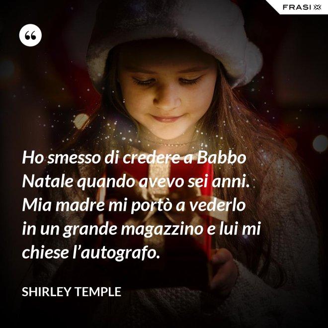 Ho smesso di credere a Babbo Natale quando avevo sei anni. Mia madre mi portò a vederlo in un grande magazzino e lui mi chiese l'autografo. - Shirley Temple