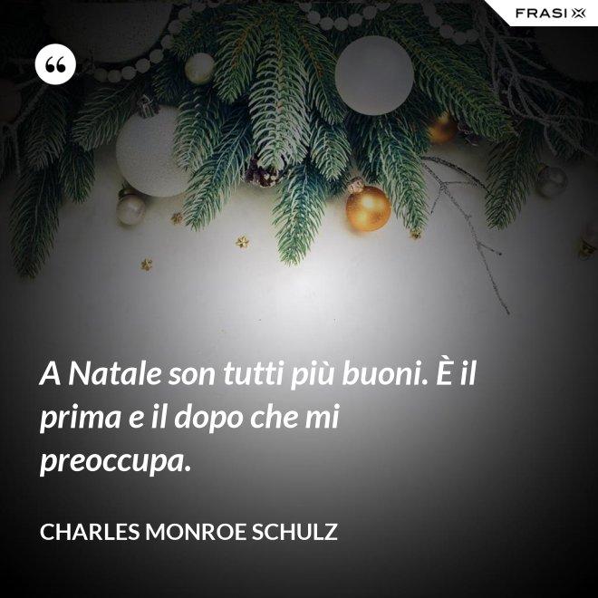 A Natale son tutti più buoni. È il prima e il dopo che mi preoccupa. - Charles Monroe Schulz
