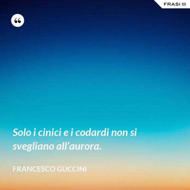 Solo i cinici e i codardi non si svegliano all'aurora. - Francesco Guccini