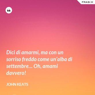 Dici di amarmi, ma con un sorriso freddo come un'alba di settembre… Oh, amami davvero! - John Keats