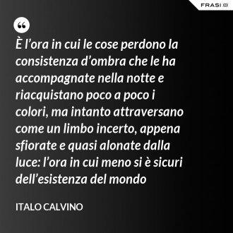 È l'ora in cui le cose perdono la consistenza d'ombra che le ha accompagnate nella notte e riacquistano poco a poco i colori, ma intanto attraversano come un limbo incerto, appena sfiorate e quasi alonate dalla luce: l'ora in cui meno si è sicuri dell'esistenza del mondo - Italo Calvino