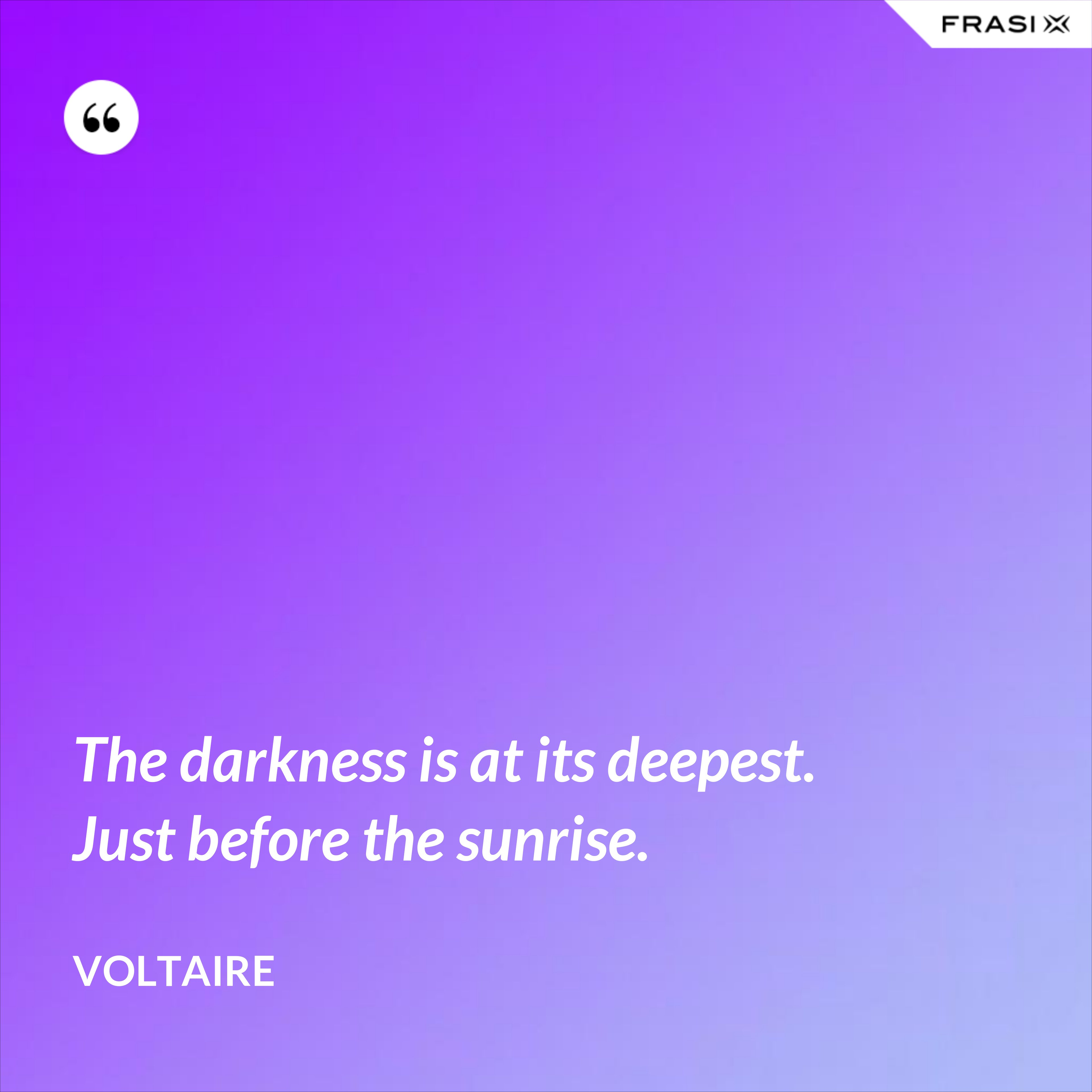 The darkness is at its deepest. Just before the sunrise. - Voltaire