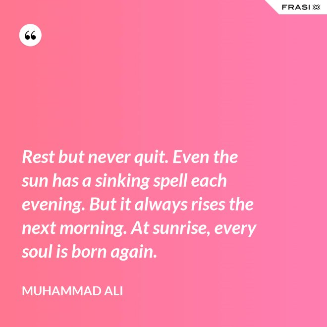 Rest but never quit. Even the sun has a sinking spell each evening. But it always rises the next morning. At sunrise, every soul is born again. - Muhammad Ali
