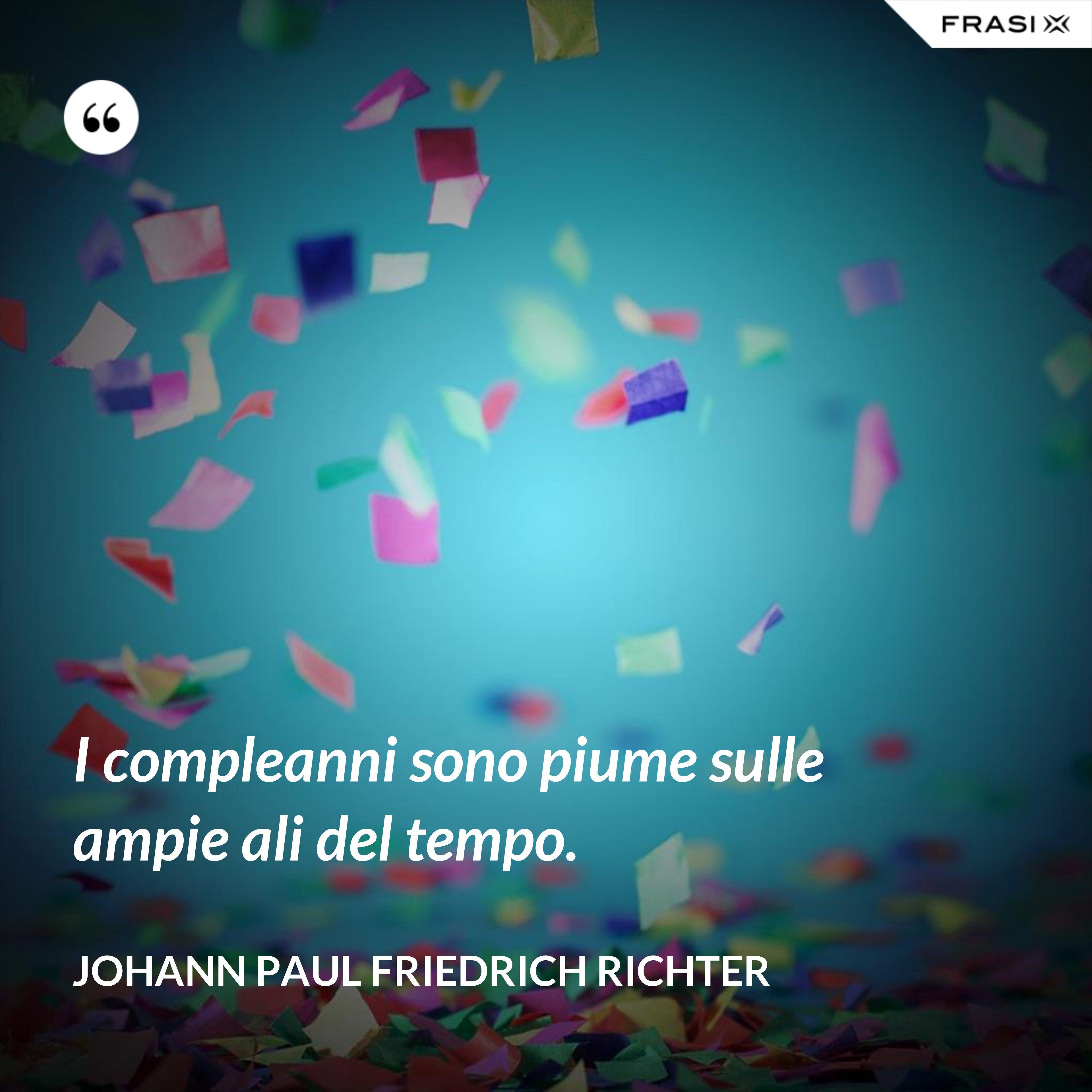 I compleanni sono piume sulle ampie ali del tempo. - Johann Paul Friedrich Richter