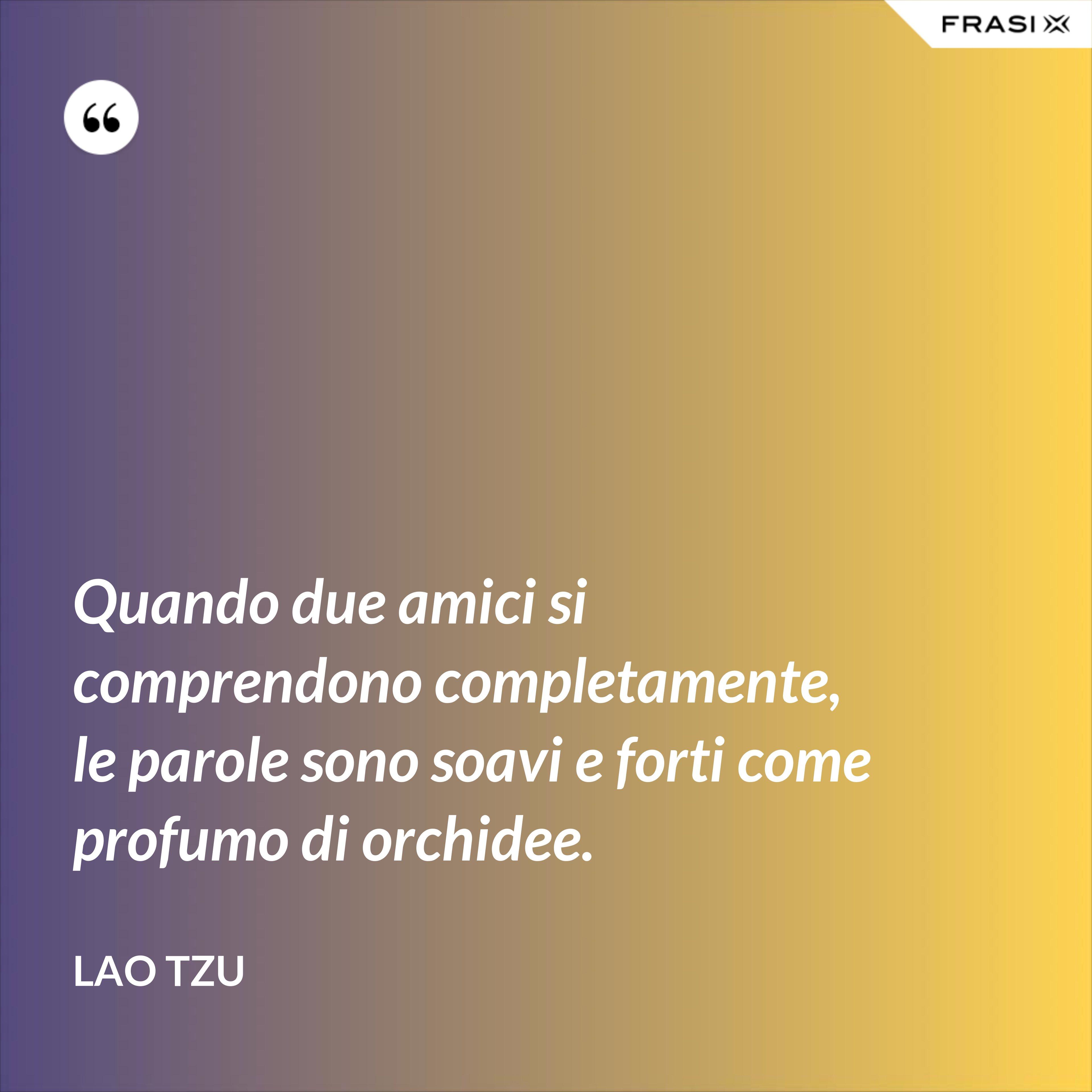 Quando due amici si comprendono completamente, le parole sono soavi e forti come profumo di orchidee. - Lao Tzu