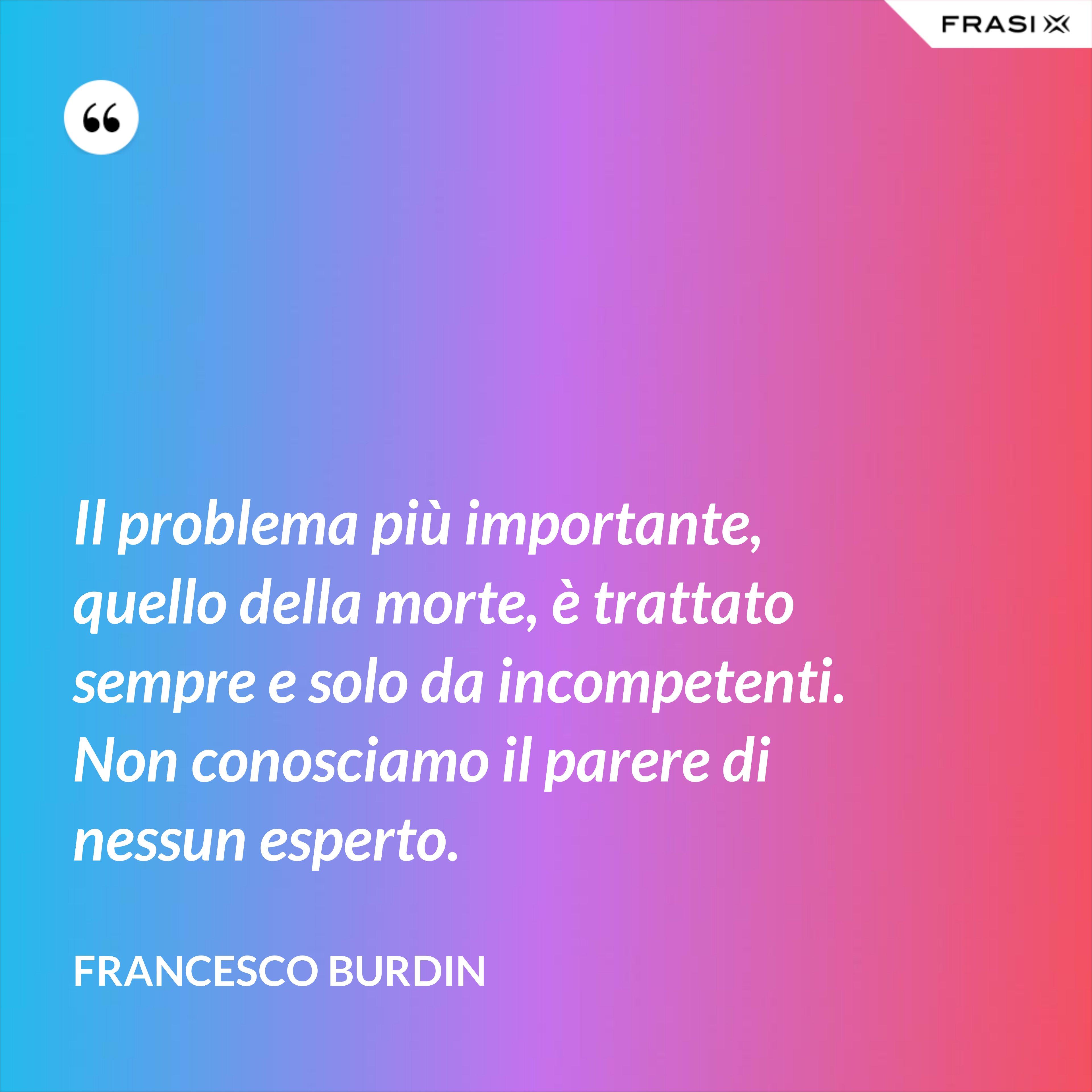 Il problema più importante, quello della morte, è trattato sempre e solo da incompetenti. Non conosciamo il parere di nessun esperto. - Francesco Burdin