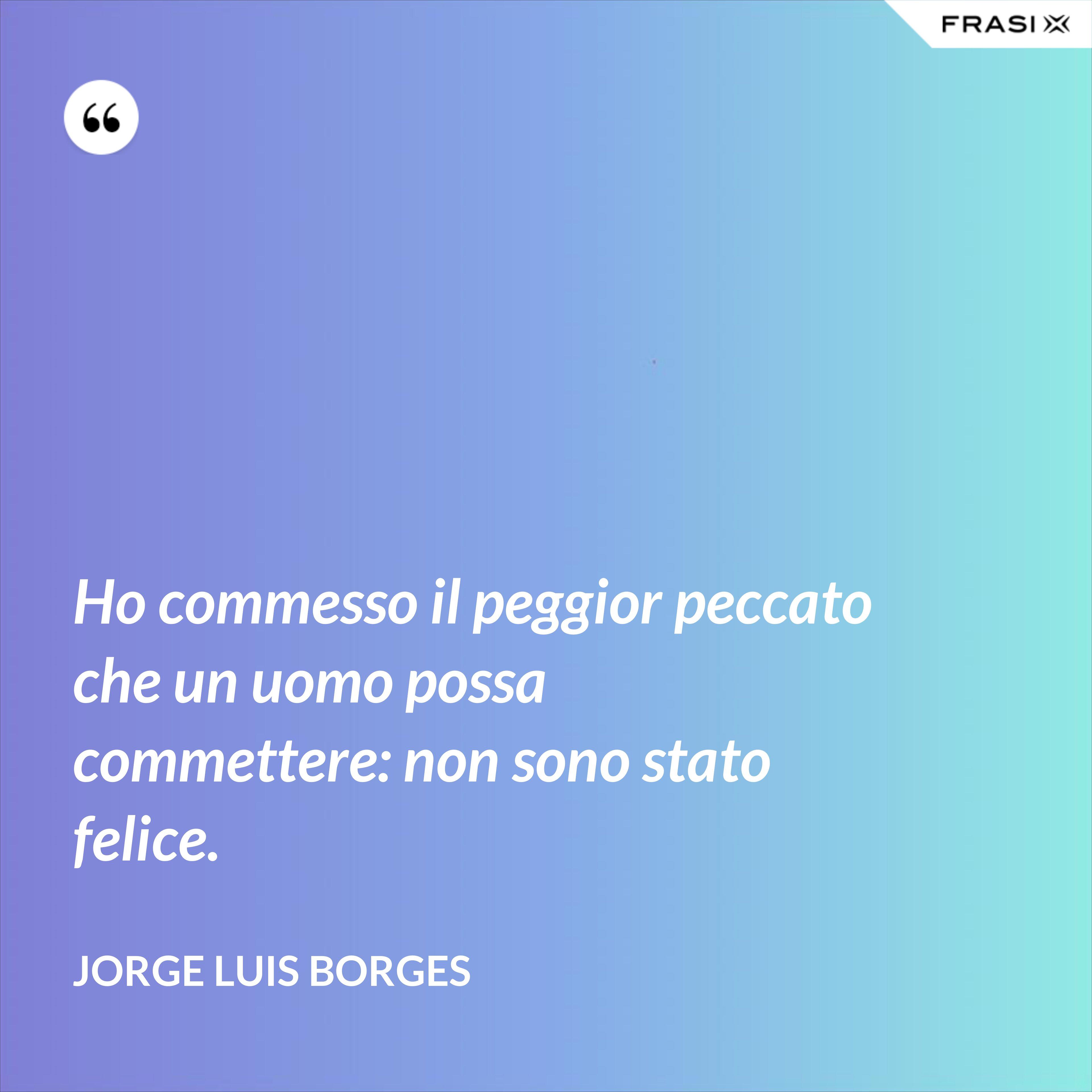 Ho commesso il peggior peccato che un uomo possa commettere: non sono stato felice. - Jorge Luis Borges