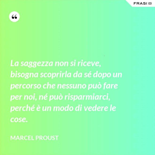 La saggezza non si riceve, bisogna scoprirla da sé dopo un percorso che nessuno può fare per noi, né può risparmiarci, perché è un modo di vedere le cose. - Marcel Proust