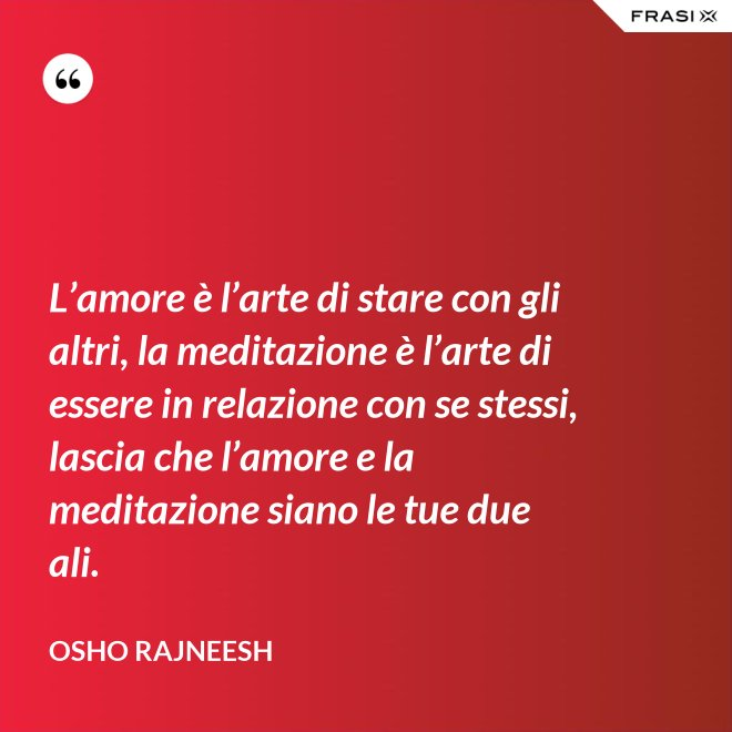 L'amore è l'arte di stare con gli altri, la meditazione è l'arte di essere in relazione con se stessi, lascia che l'amore e la meditazione siano le tue due ali. - Osho Rajneesh
