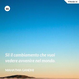 Sii il cambiamento che vuoi vedere avvenire nel mondo. - Mahatma Gandhi