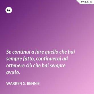 Se continui a fare quello che hai sempre fatto, continuerai ad ottenere ciò che hai sempre avuto. - Warren G. Bennis