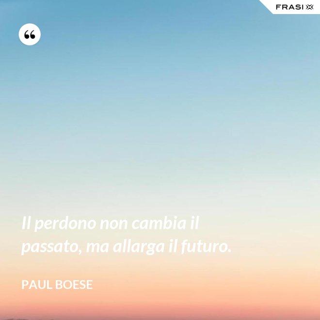 Il perdono non cambia il passato, ma allarga il futuro. - Paul Boese