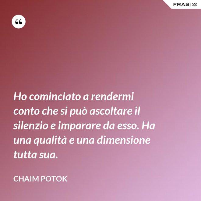 Ho cominciato a rendermi conto che si può ascoltare il silenzio e imparare da esso. Ha una qualità e una dimensione tutta sua. - Chaim Potok