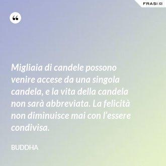 Migliaia di candele possono venire accese da una singola candela, e la vita della candela non sarà abbreviata. La felicità non diminuisce mai con l'essere condivisa. - Buddha