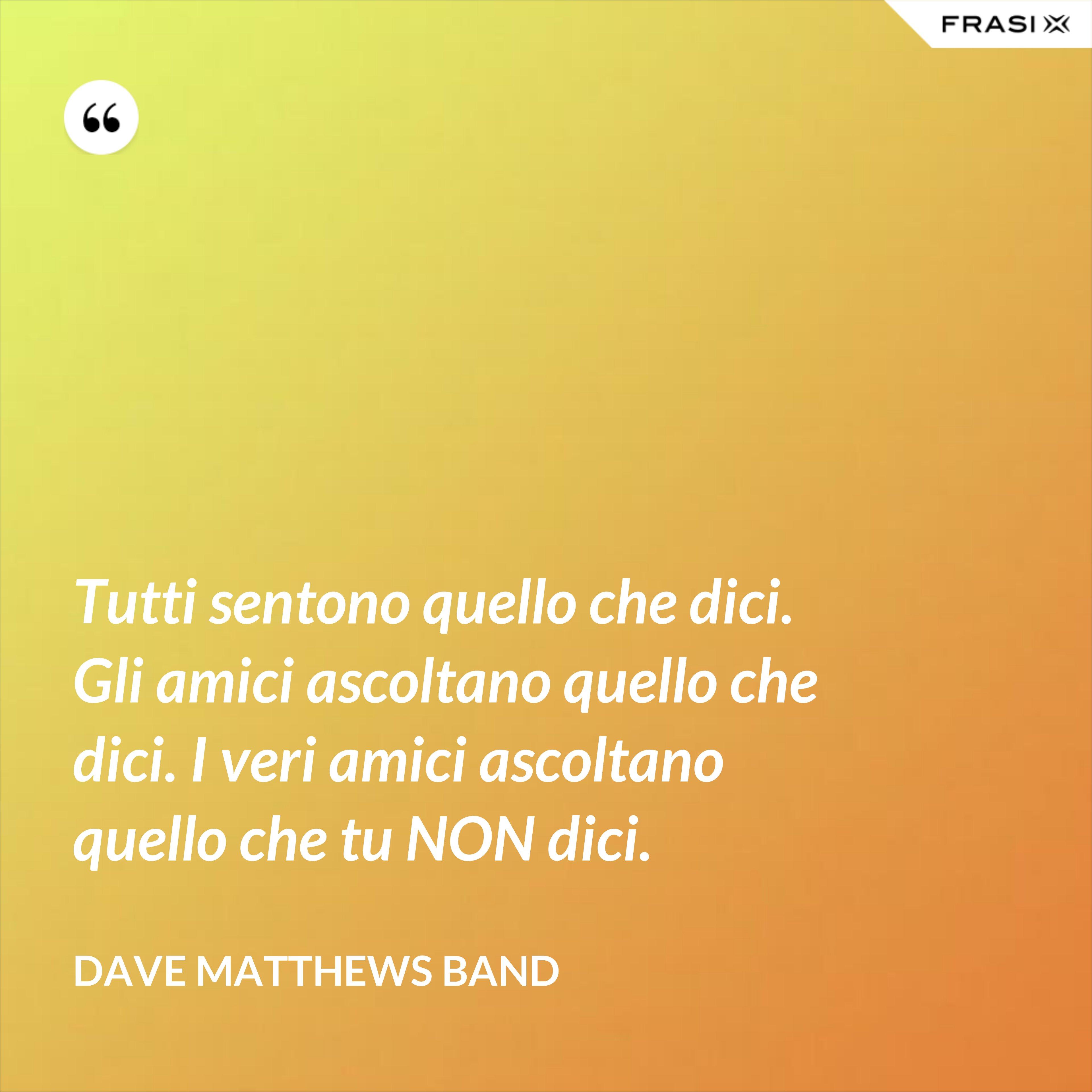 Tutti sentono quello che dici. Gli amici ascoltano quello che dici. I veri amici ascoltano quello che tu NON dici. - Dave Matthews Band