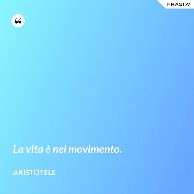 La vita è nel movimento. - Aristotele