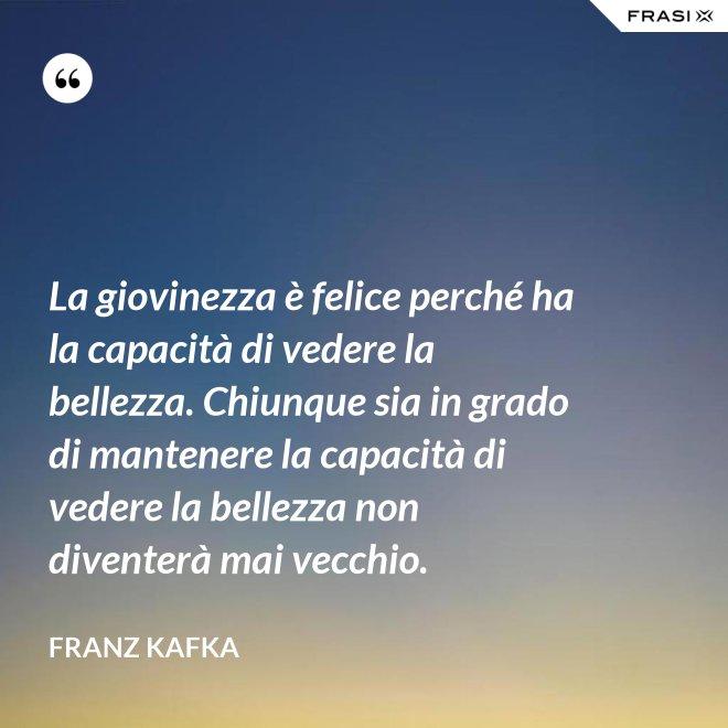 La giovinezza è felice perché ha la capacità di vedere la bellezza. Chiunque sia in grado di mantenere la capacità di vedere la bellezza non diventerà mai vecchio. - Franz Kafka
