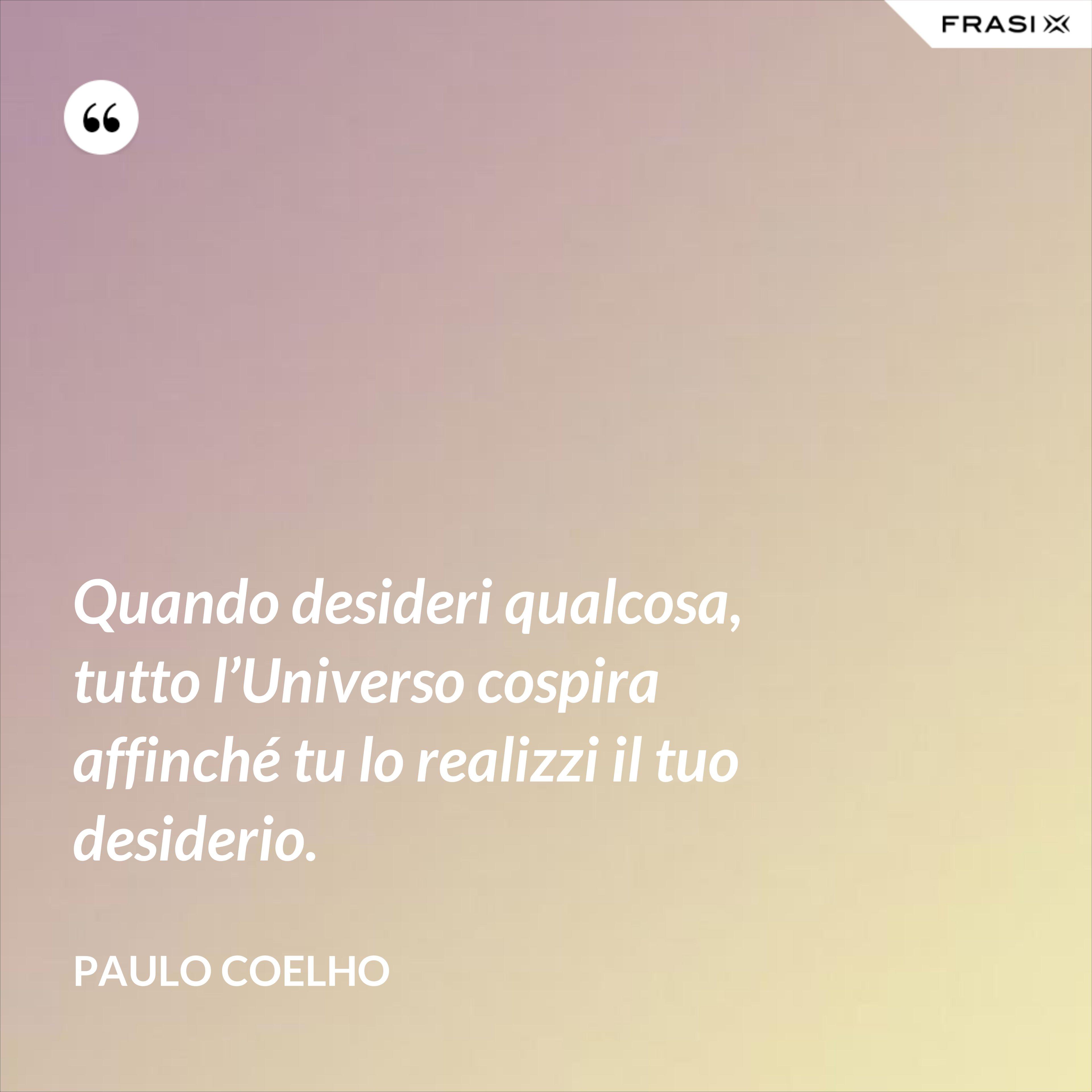 Quando desideri qualcosa, tutto l'Universo cospira affinché tu lo realizzi il tuo desiderio. - Paulo Coelho