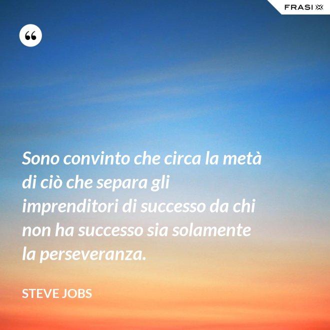 Sono convinto che circa la metà di ciò che separa gli imprenditori di successo da chi non ha successo sia solamente la perseveranza. - Steve Jobs