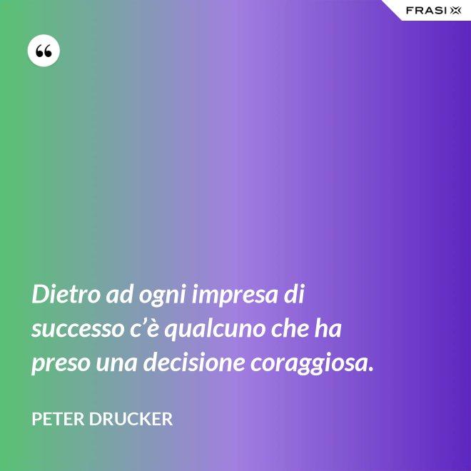 Dietro ad ogni impresa di successo c'è qualcuno che ha preso una decisione coraggiosa. - Peter Drucker
