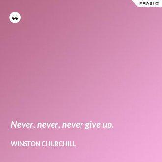 Never, never, never give up. - Winston Churchill