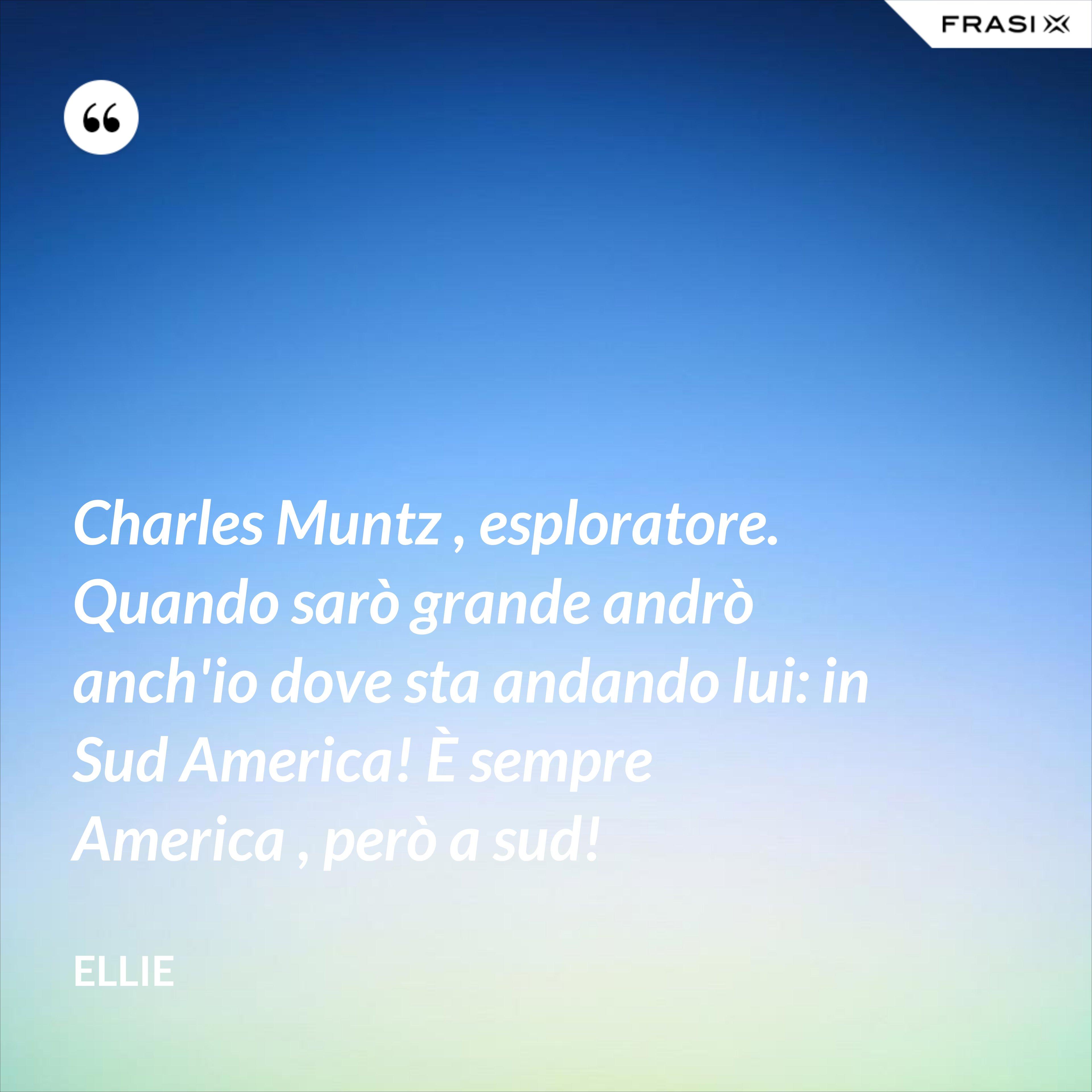 Charles Muntz , esploratore. Quando sarò grande andrò anch'io dove sta andando lui: in Sud America! È sempre America , però a sud! - Ellie