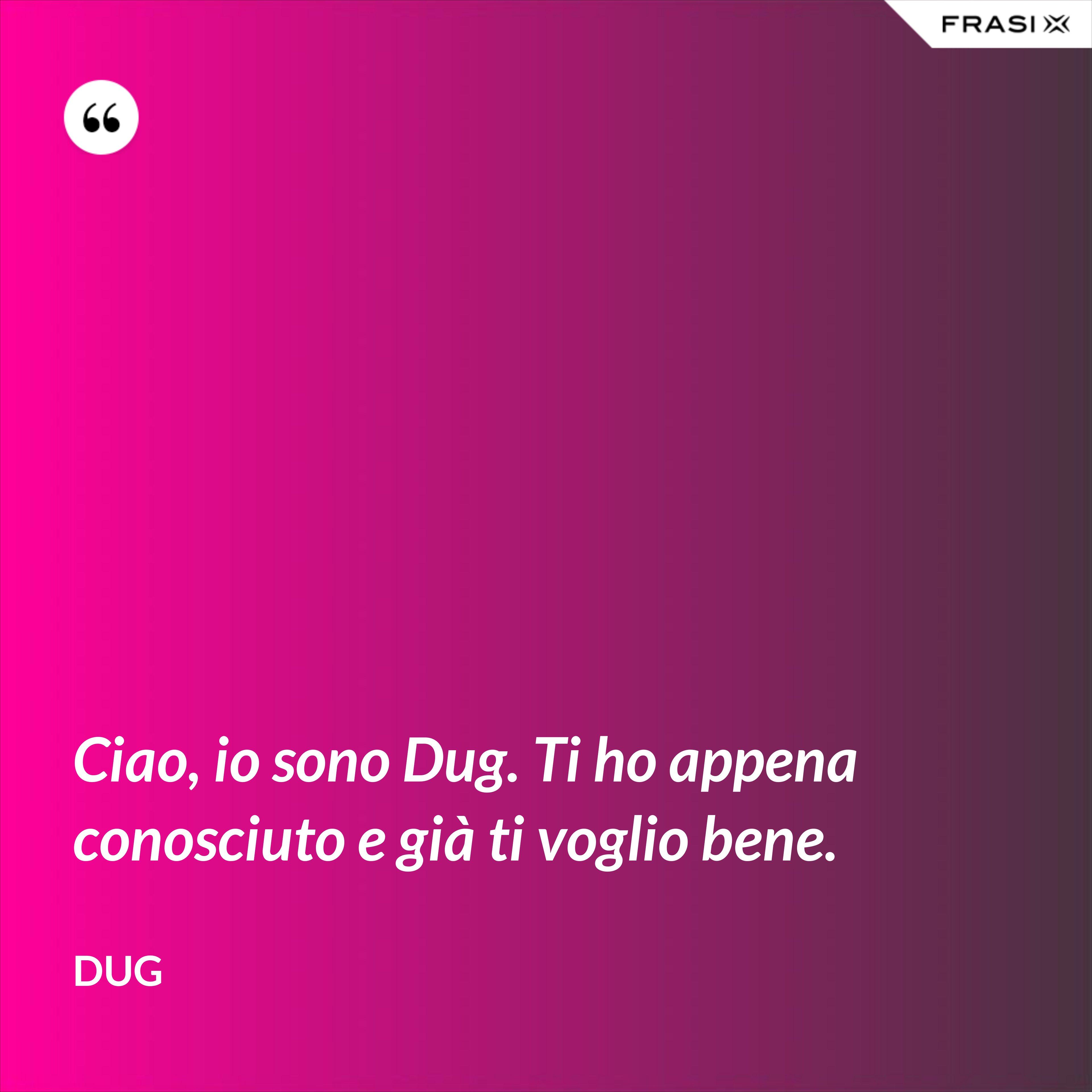 Ciao, io sono Dug. Ti ho appena conosciuto e già ti voglio bene. - Dug