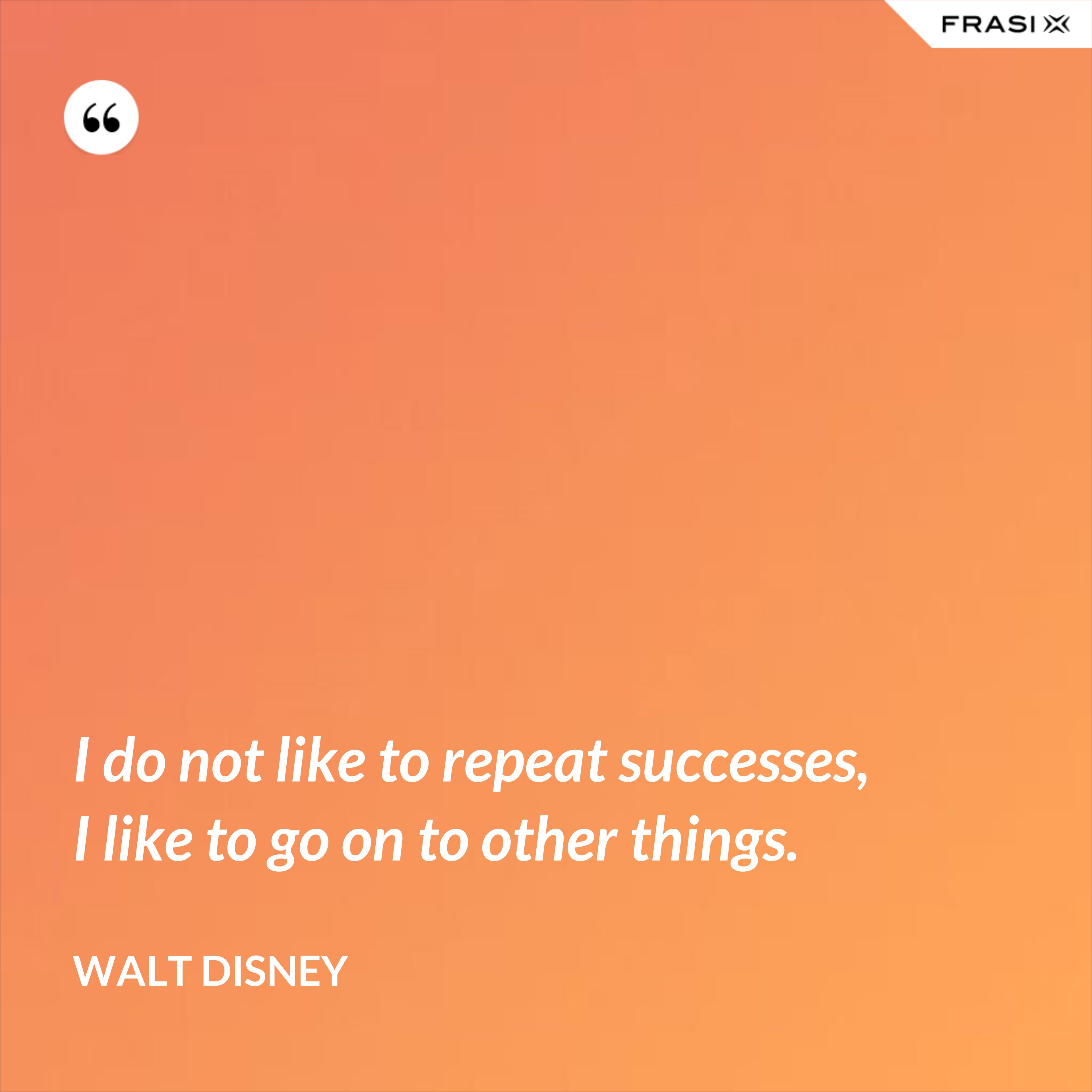 I do not like to repeat successes, I like to go on to other things. - Walt Disney