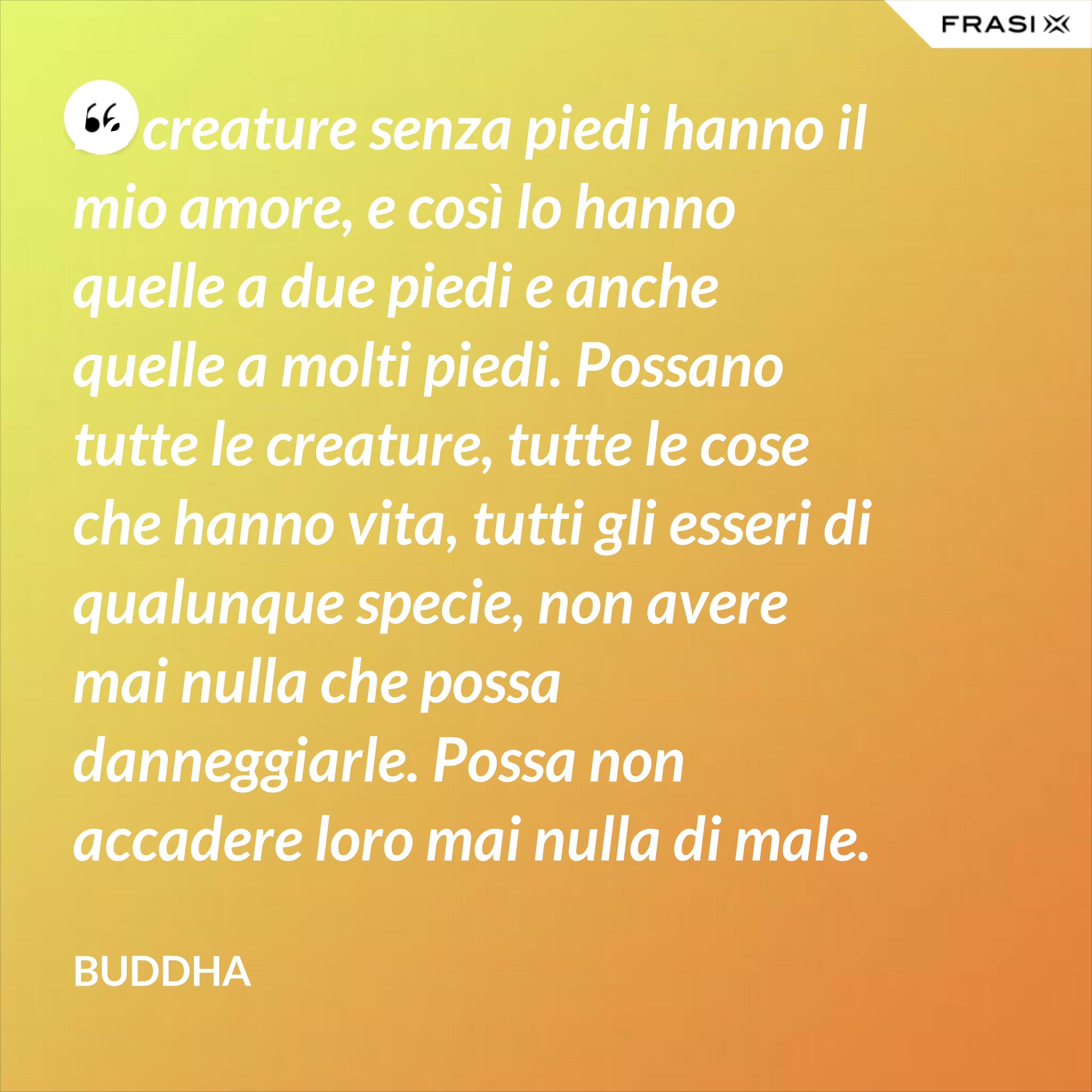 Le creature senza piedi hanno il mio amore, e così lo hanno quelle a due piedi e anche quelle a molti piedi. Possano tutte le creature, tutte le cose che hanno vita, tutti gli esseri di qualunque specie, non avere mai nulla che possa danneggiarle. Possa non accadere loro mai nulla di male. - Buddha