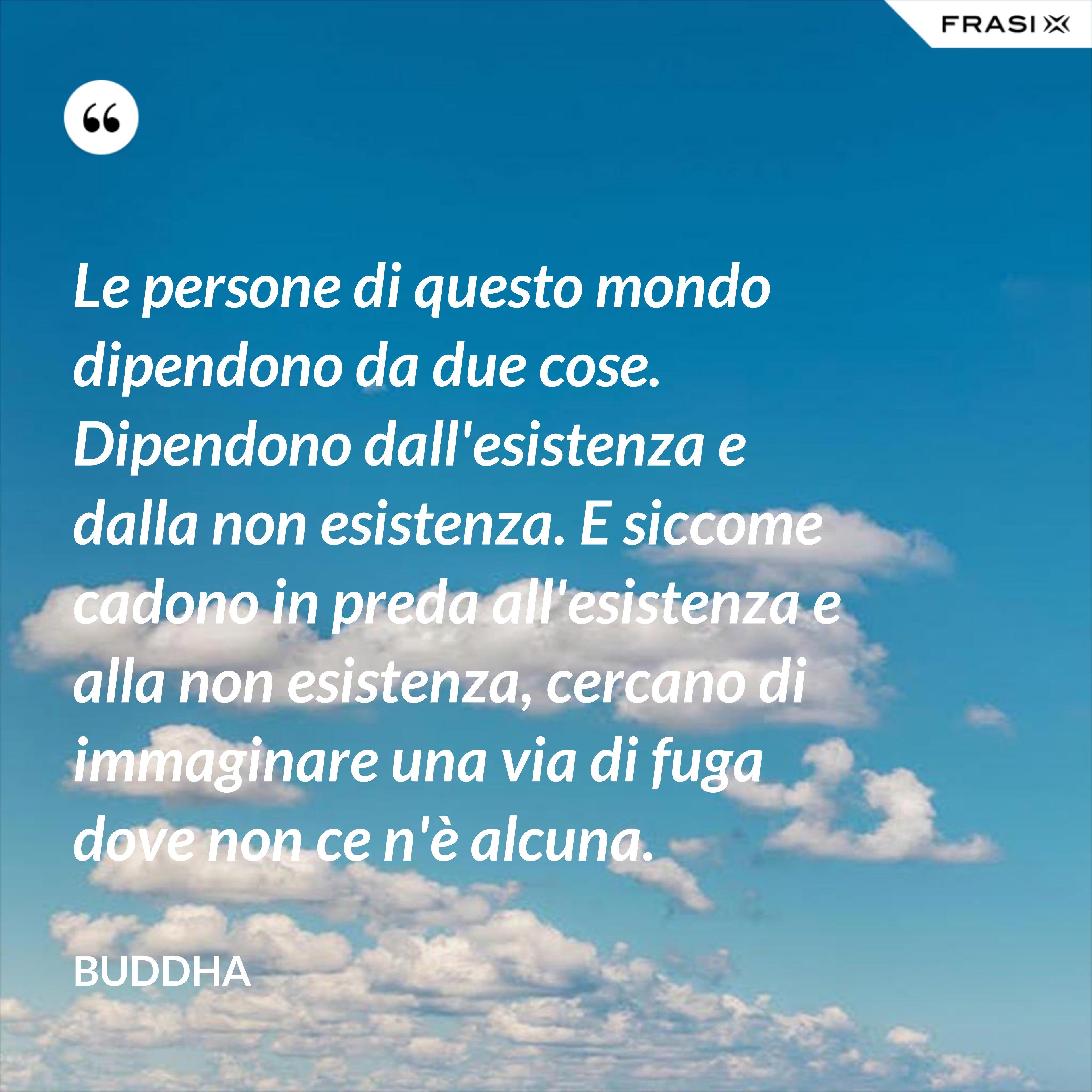 Le persone di questo mondo dipendono da due cose. Dipendono dall'esistenza e dalla non esistenza. E siccome cadono in preda all'esistenza e alla non esistenza, cercano di immaginare una via di fuga dove non ce n'è alcuna. - Buddha