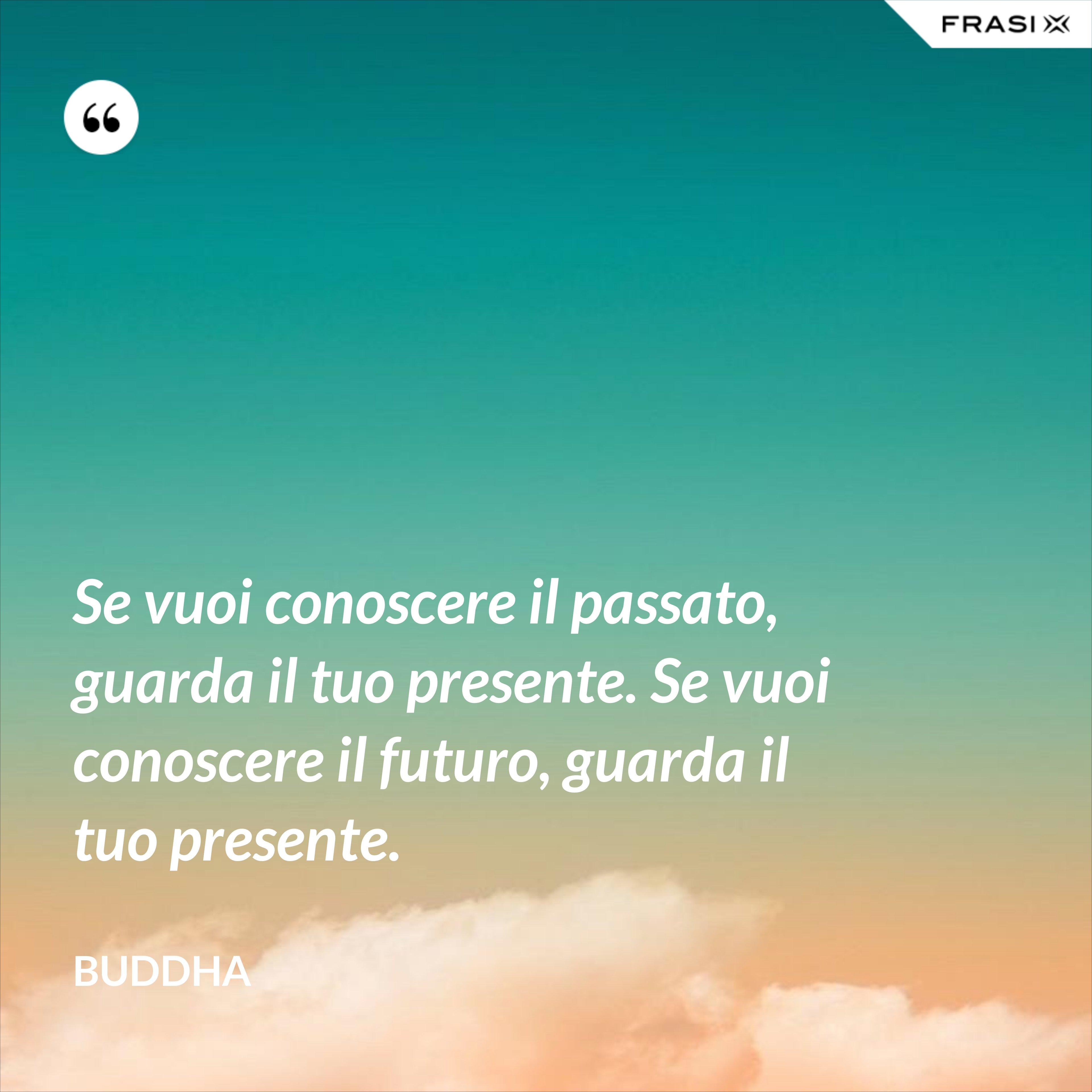 Se vuoi conoscere il passato, guarda il tuo presente. Se vuoi conoscere il futuro, guarda il tuo presente. - Buddha