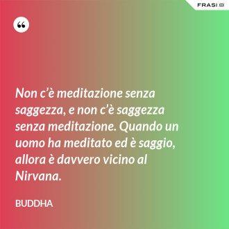 Non c'è meditazione senza saggezza, e non c'è saggezza senza meditazione. Quando un uomo ha meditato ed è saggio, allora è davvero vicino al Nirvana. - Buddha