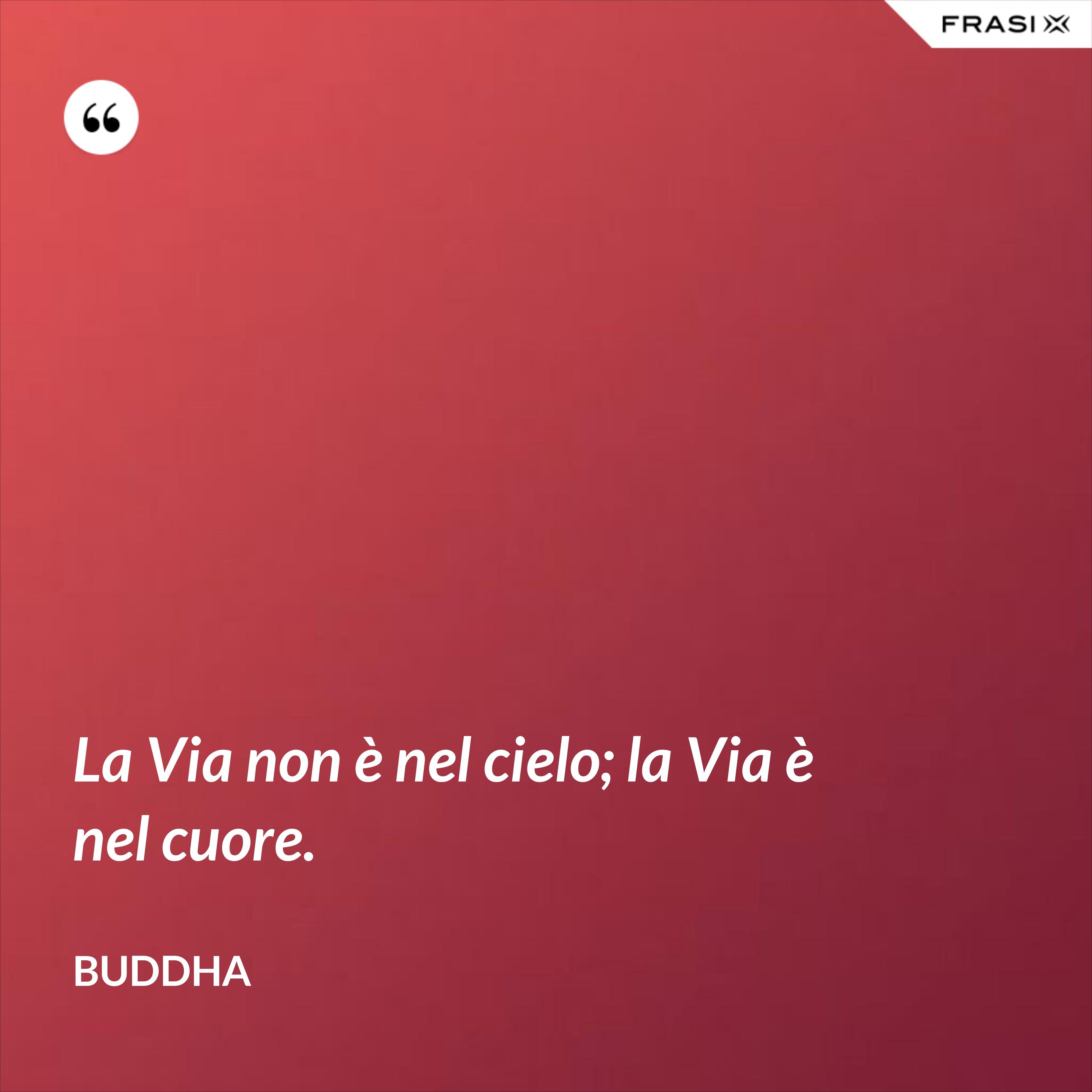 La Via non è nel cielo; la Via è nel cuore. - Buddha
