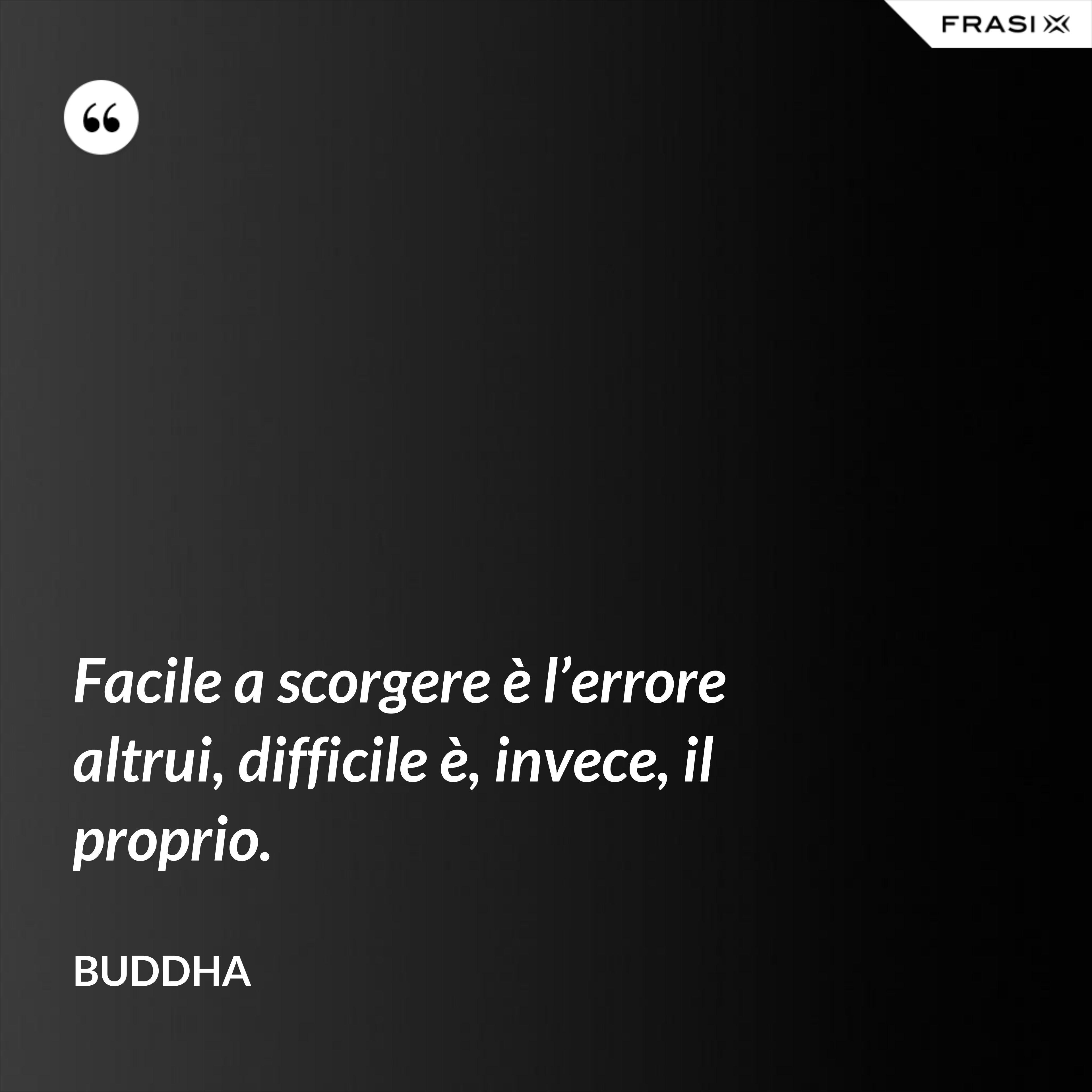 Facile a scorgere è l'errore altrui, difficile è, invece, il proprio. - Buddha