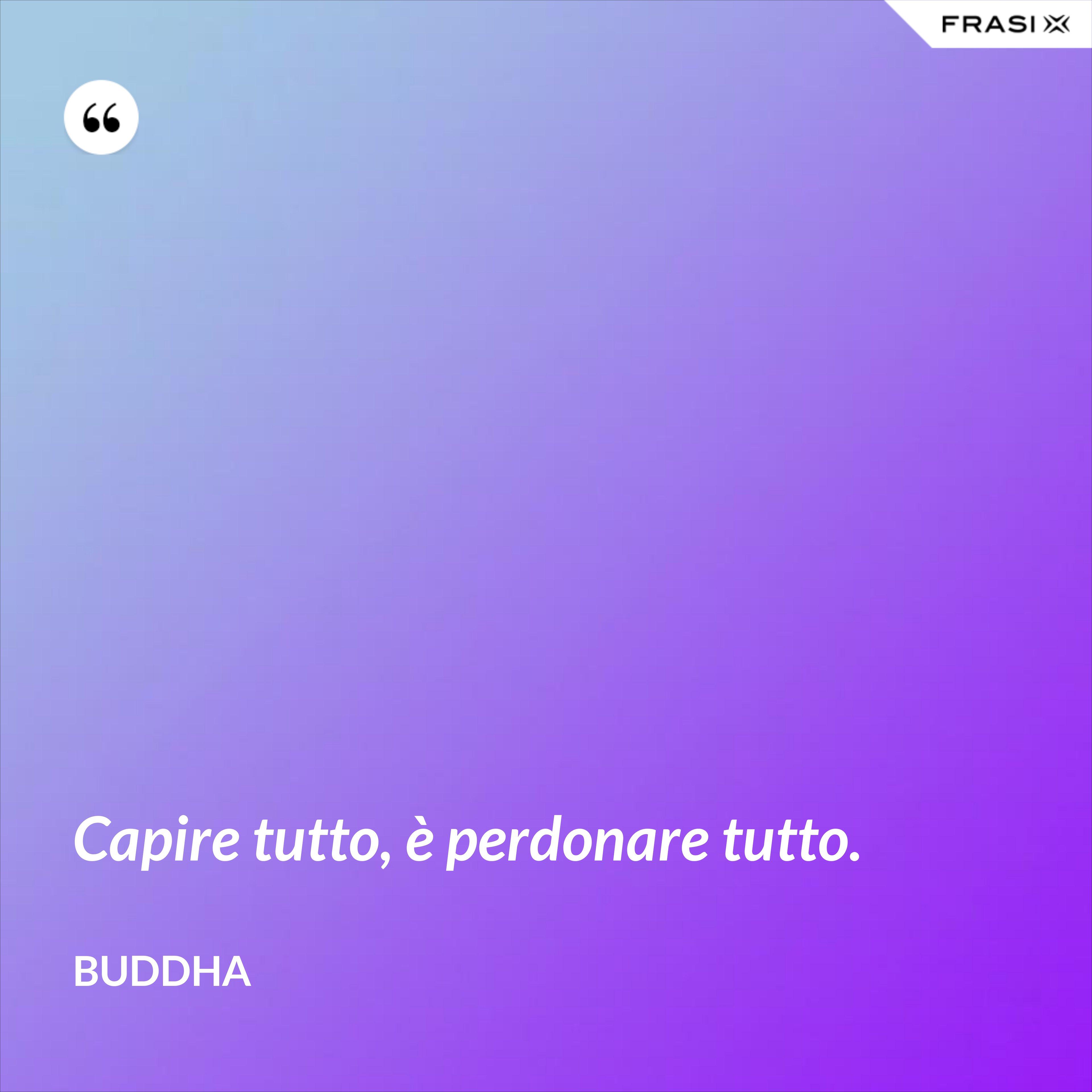 Capire tutto, è perdonare tutto. - Buddha