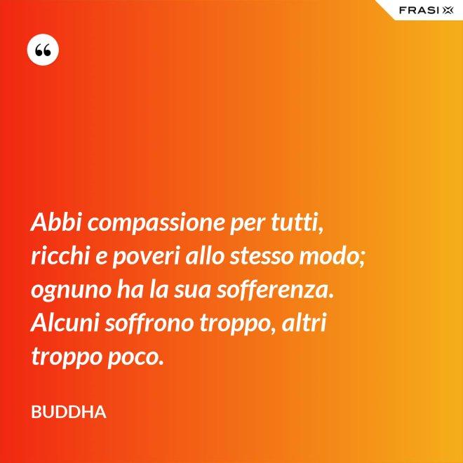 Abbi compassione per tutti, ricchi e poveri allo stesso modo; ognuno ha la sua sofferenza. Alcuni soffrono troppo, altri troppo poco. - Buddha