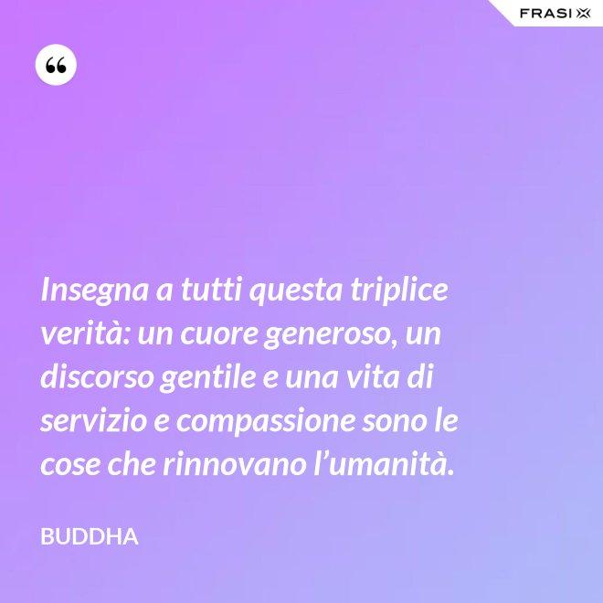 Insegna a tutti questa triplice verità: un cuore generoso, un discorso gentile e una vita di servizio e compassione sono le cose che rinnovano l'umanità. - Buddha