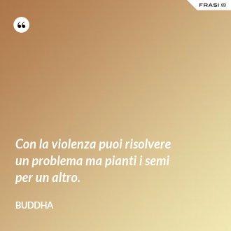 Con la violenza puoi risolvere un problema ma pianti i semi per un altro. - Buddha