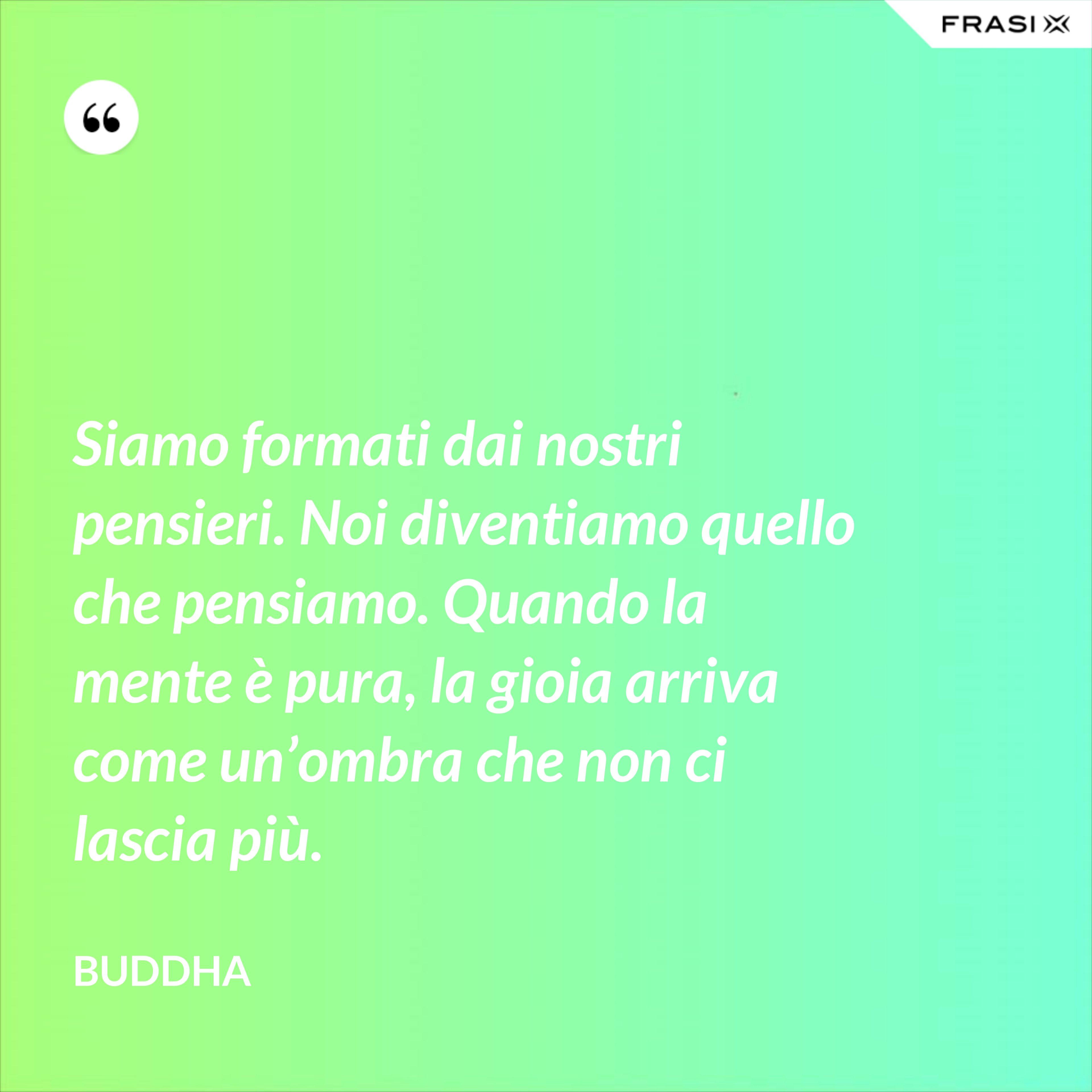 Siamo formati dai nostri pensieri. Noi diventiamo quello che pensiamo. Quando la mente è pura, la gioia arriva come un'ombra che non ci lascia più. - Buddha