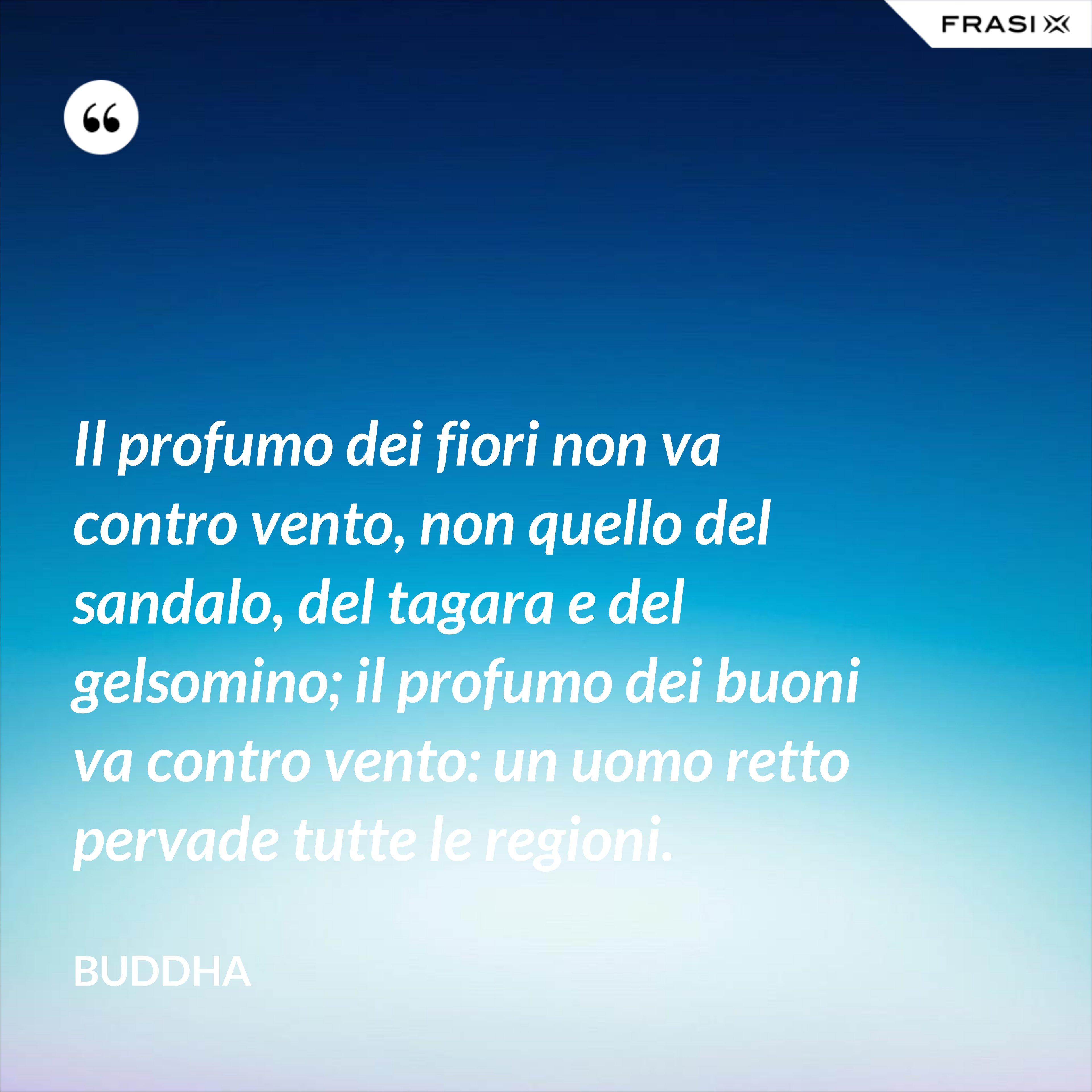 Il profumo dei fiori non va contro vento, non quello del sandalo, del tagara e del gelsomino; il profumo dei buoni va contro vento: un uomo retto pervade tutte le regioni. - Buddha