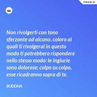 Non rivolgerti con tono sferzante ad alcuno, coloro ai quali ti rivolgerai in questo modo ti potrebbero rispondere nello stesso modo: le ingiurie sono dolorose; colpo su colpo, esse ricadranno sopra di te. - Buddha