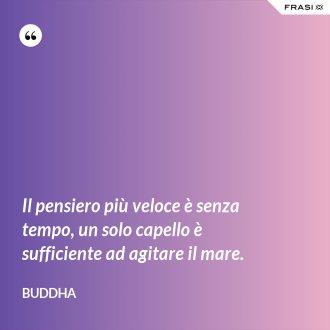 Il pensiero più veloce è senza tempo, un solo capello è sufficiente ad agitare il mare. - Buddha