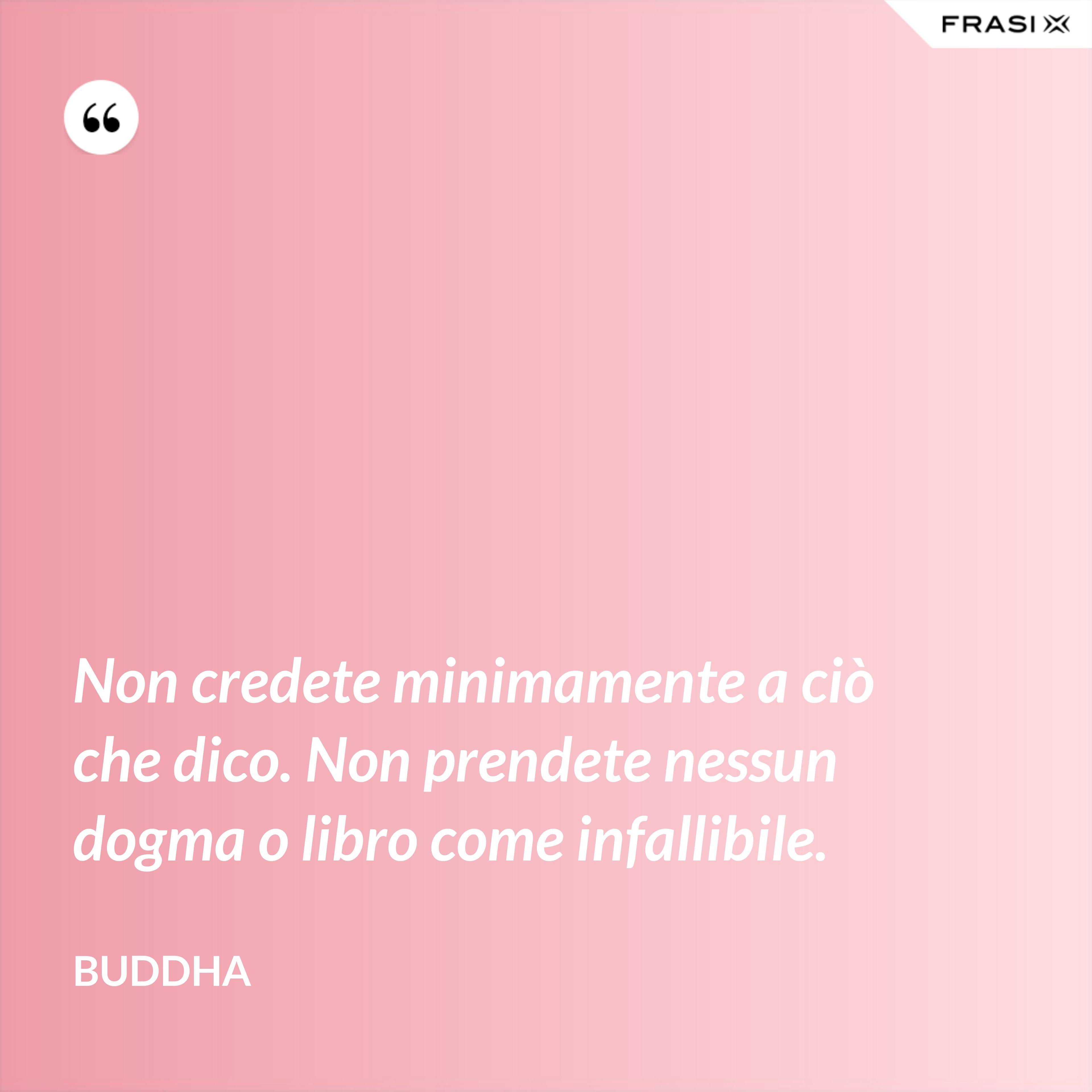 Non credete minimamente a ciò che dico. Non prendete nessun dogma o libro come infallibile. - Buddha