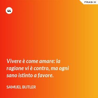 Vivere è come amare: la ragione vi è contro, ma ogni sano istinto a favore. - Samuel Butler