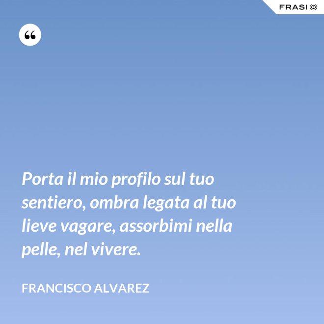 Porta il mio profilo sul tuo sentiero, ombra legata al tuo lieve vagare, assorbimi nella pelle, nel vivere. - Francisco Alvarez