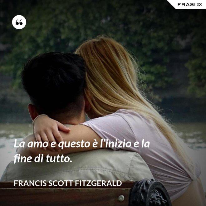 La amo e questo è l'inizio e la fine di tutto. - Francis Scott Fitzgerald