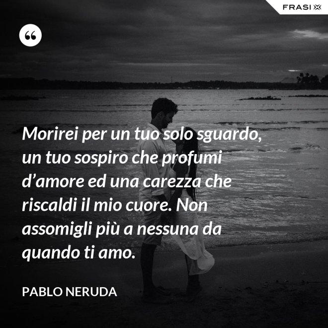 Morirei per un tuo solo sguardo, un tuo sospiro che profumi d'amore ed una carezza che riscaldi il mio cuore. Non assomigli più a nessuna da quando ti amo. - Pablo Neruda