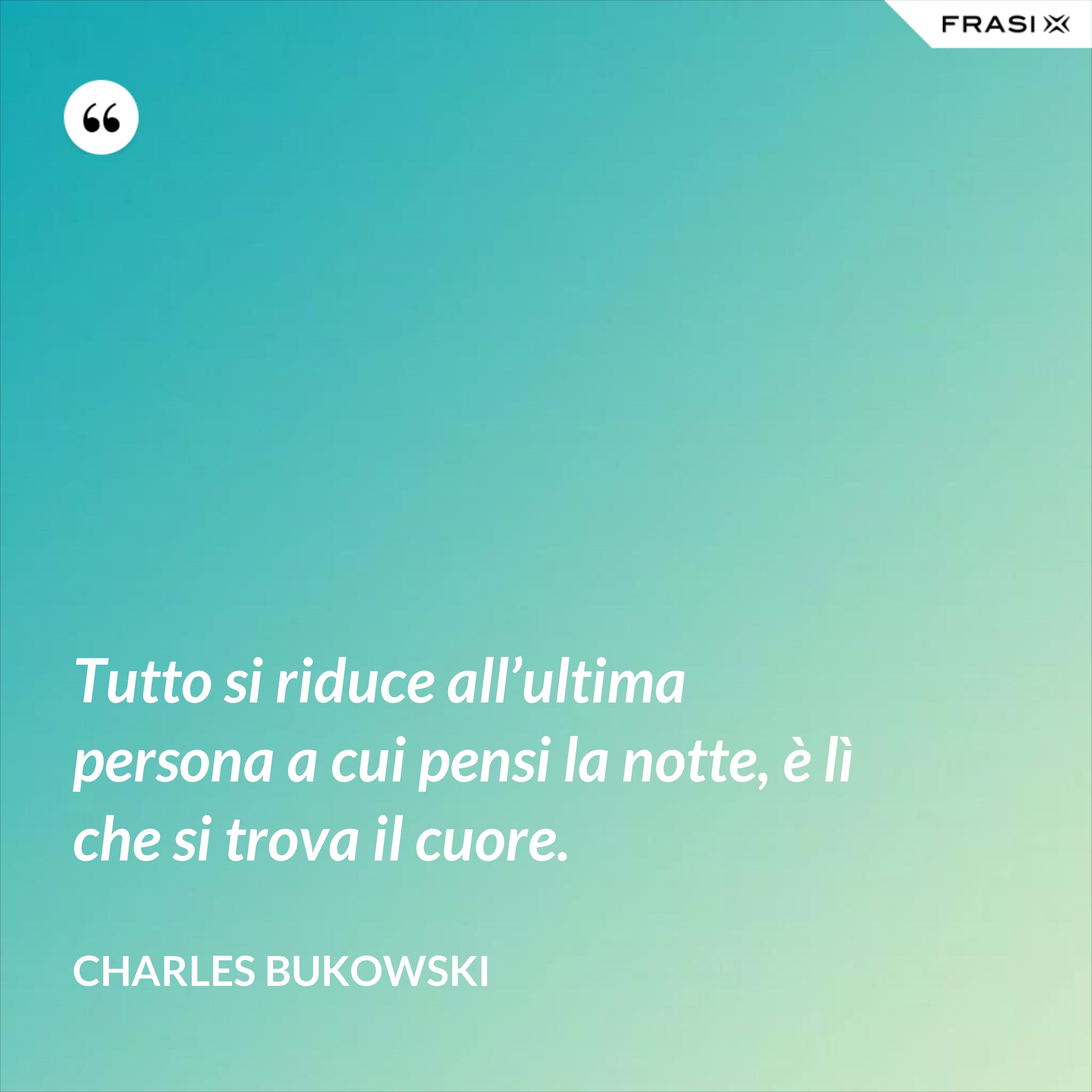 Tutto si riduce all'ultima persona a cui pensi la notte, è lì che si trova il cuore. - Charles Bukowski