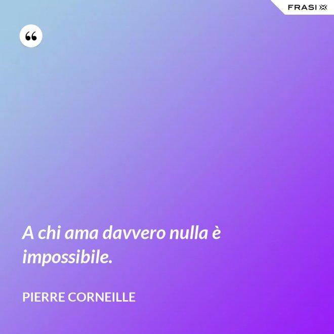 A chi ama davvero nulla è impossibile. - Pierre Corneille