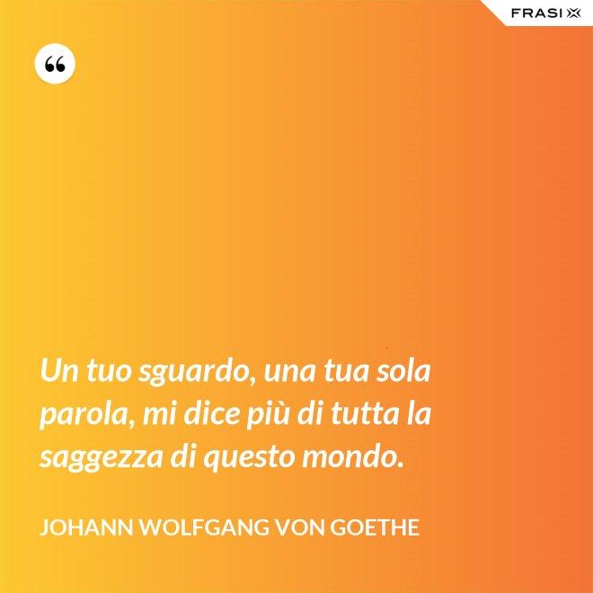 Un tuo sguardo, una tua sola parola, mi dice più di tutta la saggezza di questo mondo. - Johann Wolfgang von Goethe